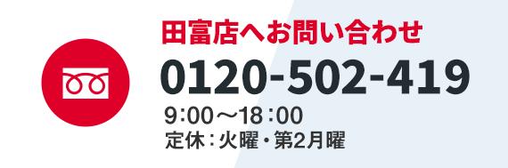 田富店へお問い合わせ 0120-502-149 9:00~18:00(定休:火曜・第2月曜)