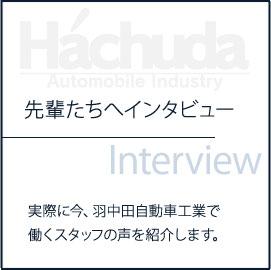 先輩たちへインタビュー 実際に今、羽中田自動車工業で働くスタッフの声を紹介します。